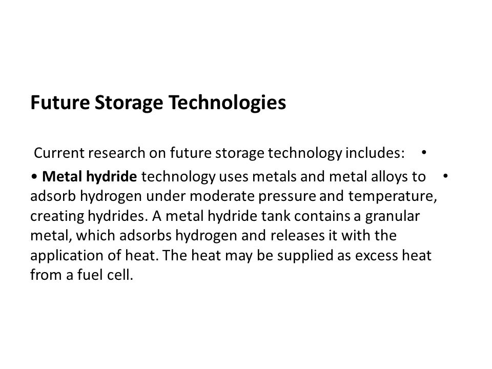Future Storage Technologies Current research on future storage technology includes: Metal hydride technology uses metals and metal alloys to adsorb hy