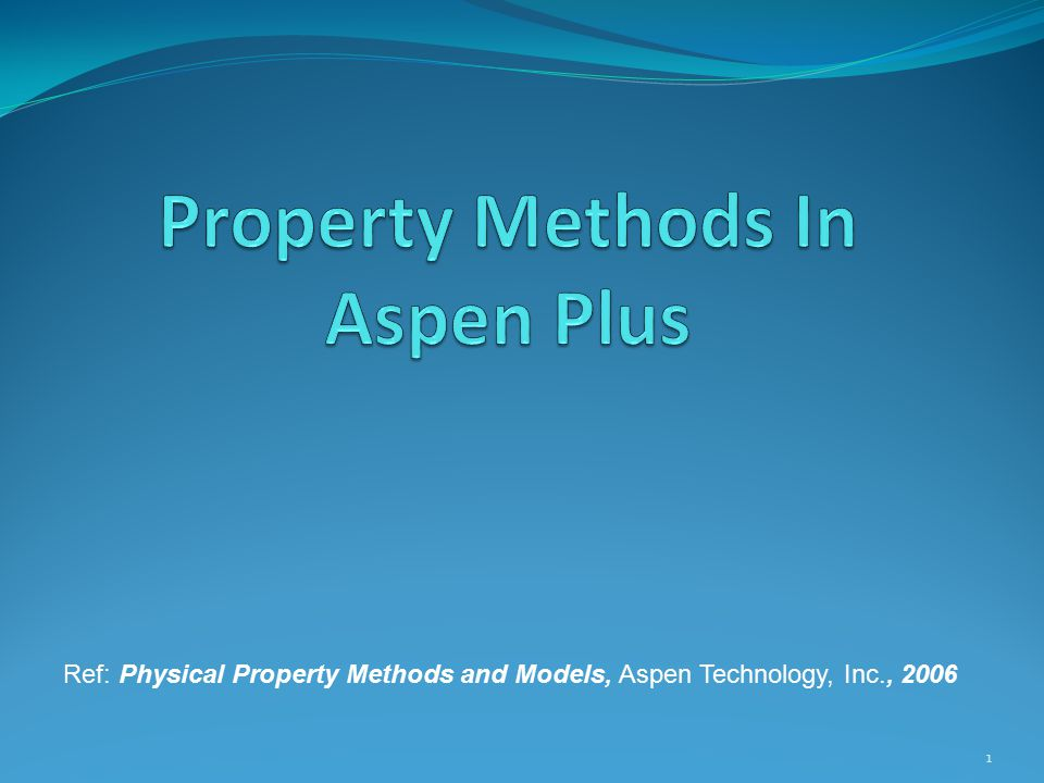 1 Ref: Physical Property Methods and Models, Aspen Technology, Inc., 2006