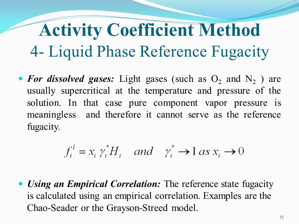 Activity Coefficient Method 4- Liquid Phase Reference Fugacity For dissolved gases: Light gases (such as O 2 and N 2 ) are usually supercritical at th