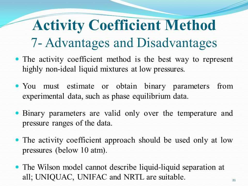 Activity Coefficient Method 7- Advantages and Disadvantages The activity coefficient method is the best way to represent highly non-ideal liquid mixtu