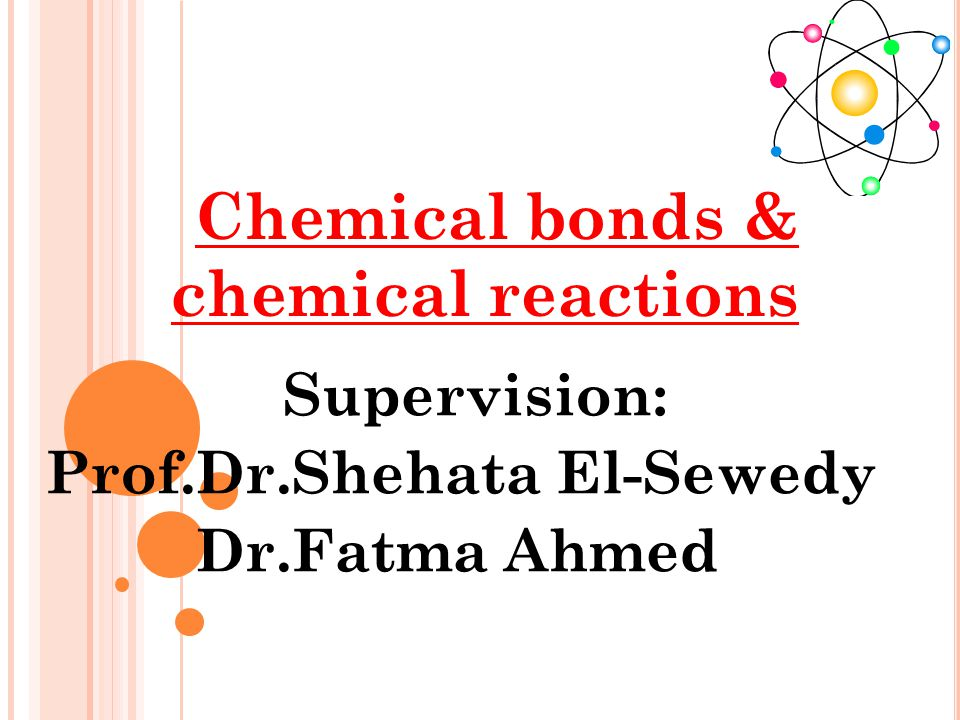 Supervision: Prof.Dr.Shehata El-Sewedy Dr.Fatma Ahmed Chemical bonds & chemical reactions