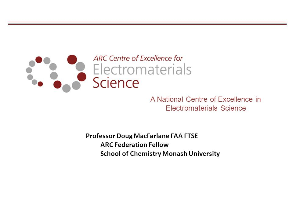A National Centre of Excellence in Electromaterials Science Professor Doug MacFarlane FAA FTSE ARC Federation Fellow School of Chemistry Monash University