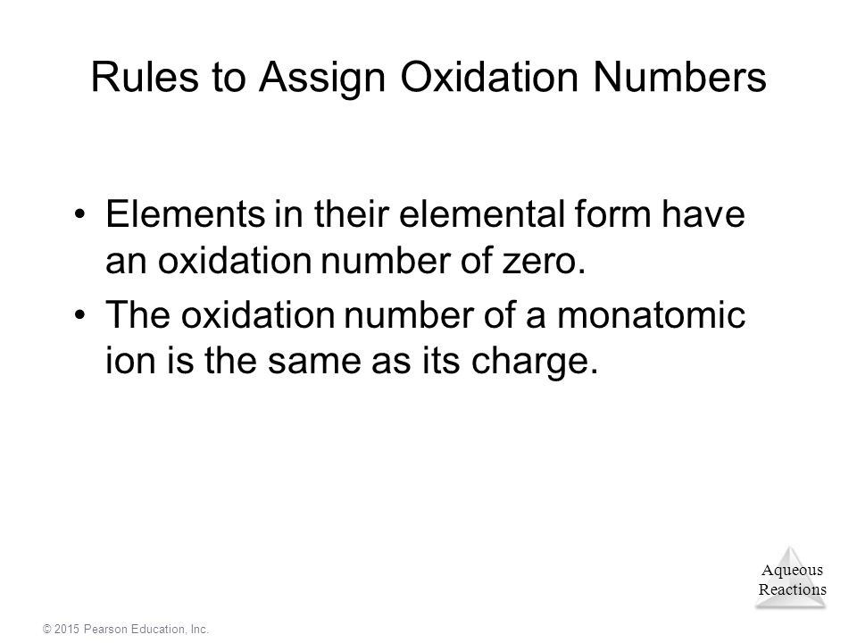 Aqueous Reactions © 2015 Pearson Education, Inc. Rules to Assign Oxidation Numbers Elements in their elemental form have an oxidation number of zero.