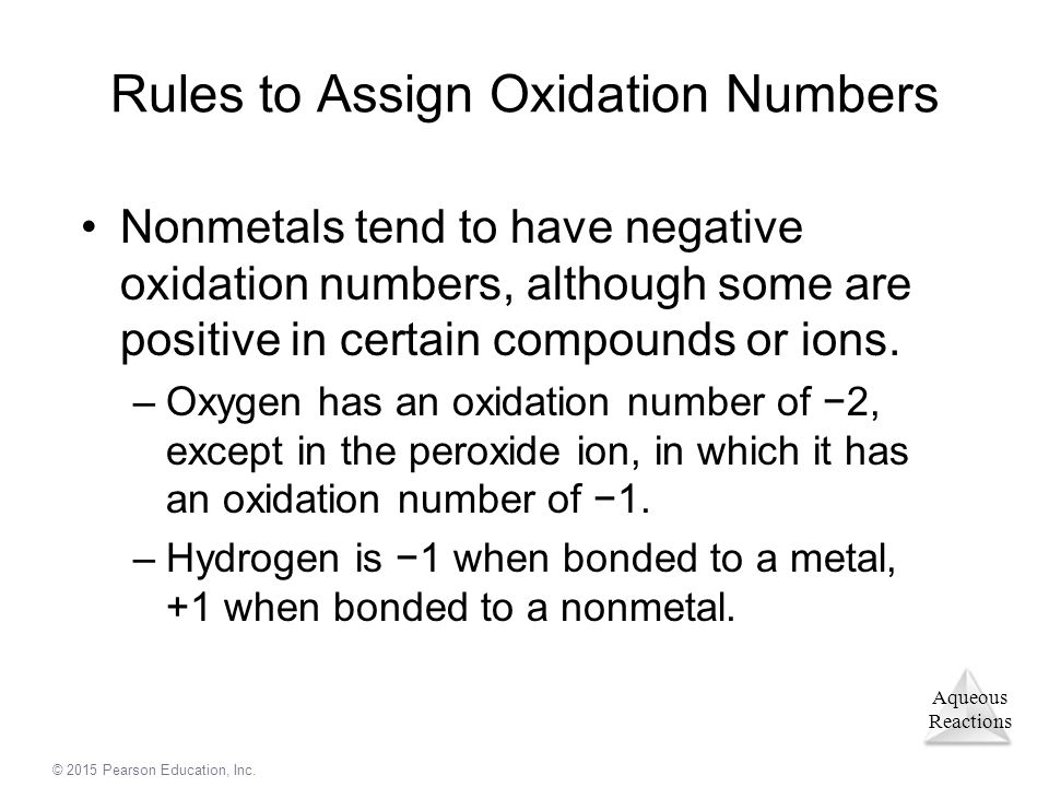 Aqueous Reactions © 2015 Pearson Education, Inc. Rules to Assign Oxidation Numbers Nonmetals tend to have negative oxidation numbers, although some ar