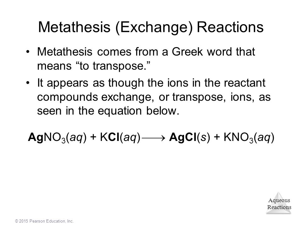 "Aqueous Reactions © 2015 Pearson Education, Inc. Metathesis (Exchange) Reactions Metathesis comes from a Greek word that means ""to transpose."" It appe"