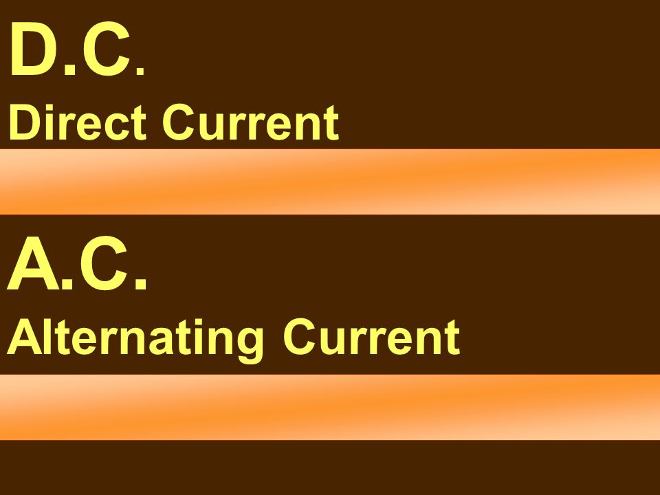 Electricity D.C. Direct Current A.C. Alternating Current