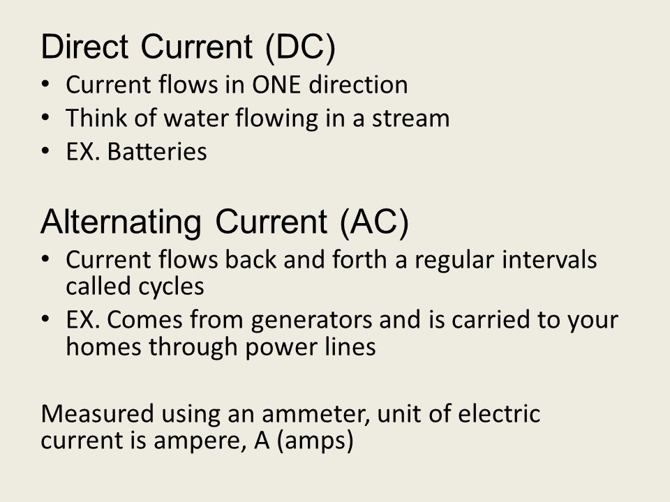 Direct Current (DC) Current flows in ONE direction Think of water flowing in a stream EX.