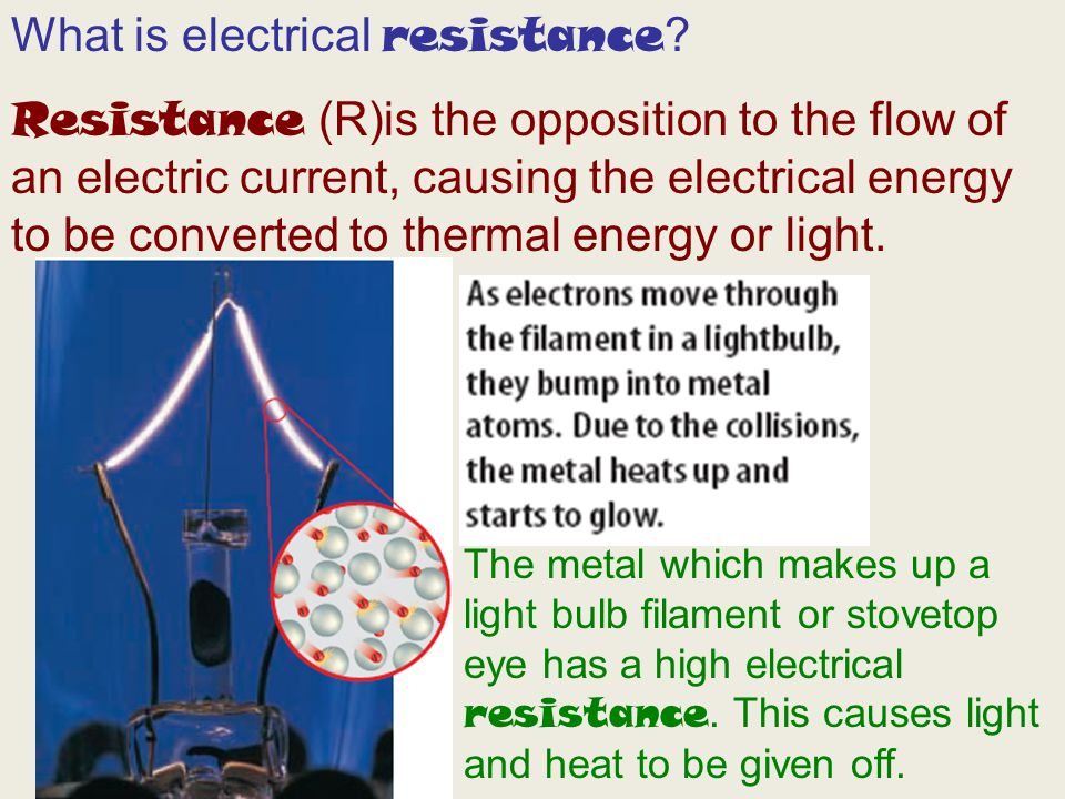 What is electrical resistance ? Resistance (R)is the opposition to the flow of an electric current, causing the electrical energy to be converted to t