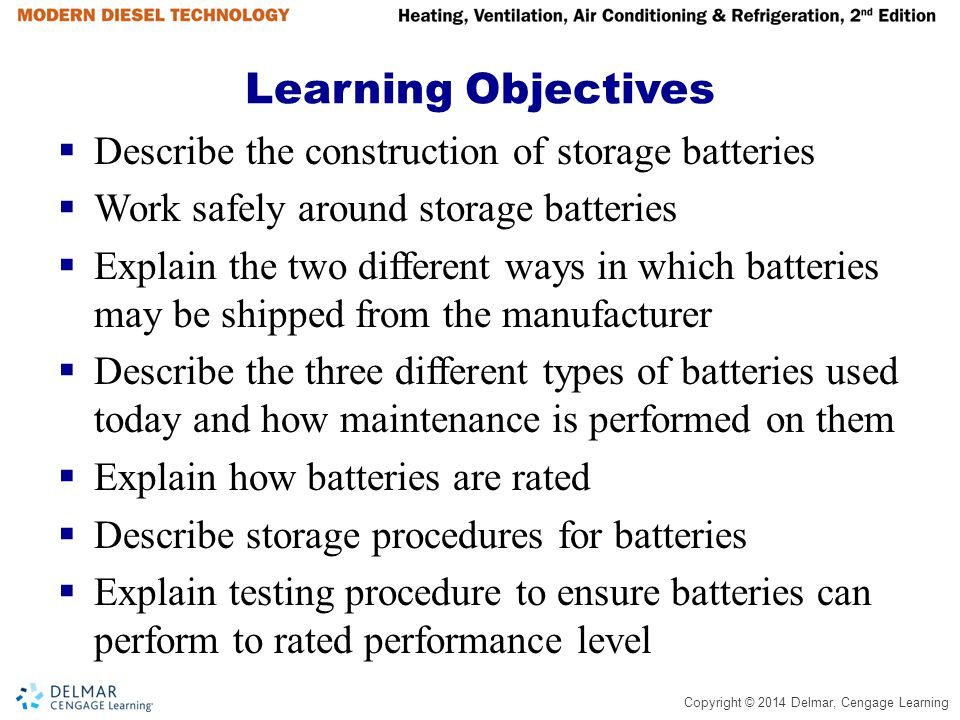 Copyright © 2014 Delmar, Cengage Learning Learning Objectives (continued)  Describe how a battery should be charged and list the steps involved in jump-starting a unit with a low battery  List the steps in removing and replacing a battery  Explain the function of the charging system  List the major components of a typical alternator and the function of the parts  Explain the function of a voltage regulator  Describe the steps of an alternator output test