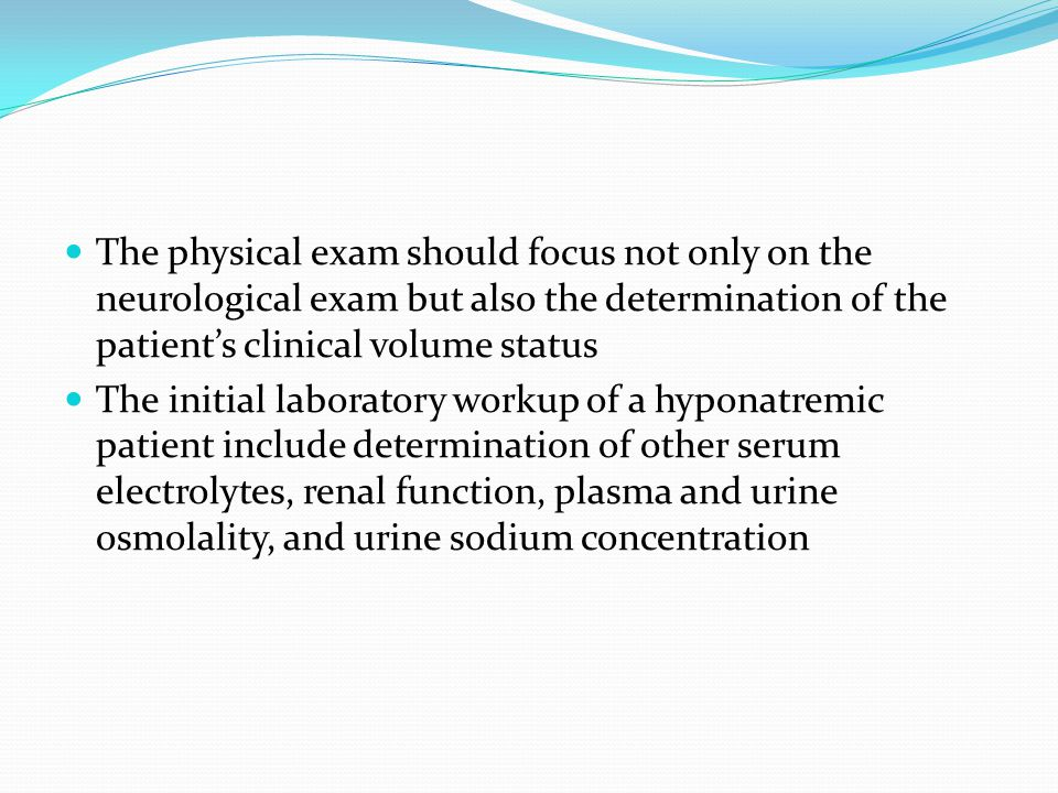 The physical exam should focus not only on the neurological exam but also the determination of the patient's clinical volume status The initial laboratory workup of a hyponatremic patient include determination of other serum electrolytes, renal function, plasma and urine osmolality, and urine sodium concentration