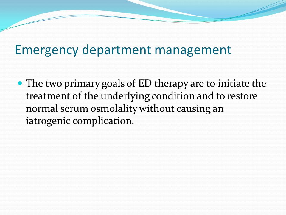 Emergency department management The two primary goals of ED therapy are to initiate the treatment of the underlying condition and to restore normal serum osmolality without causing an iatrogenic complication.