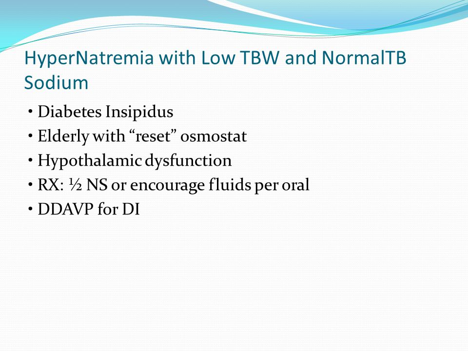 HyperNatremia with Low TBW and NormalTB Sodium Diabetes Insipidus Elderly with reset osmostat Hypothalamic dysfunction RX: ½ NS or encourage fluids per oral DDAVP for DI