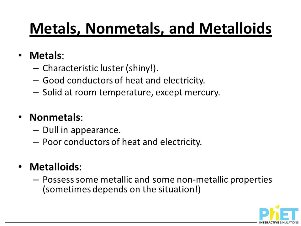 Metals, Nonmetals, and Metalloids Metals: – Characteristic luster (shiny!). – Good conductors of heat and electricity. – Solid at room temperature, ex