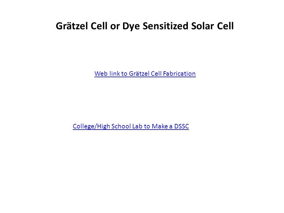 Grätzel Cell or Dye Sensitized Solar Cell Web link to Grätzel Cell Fabrication College/High School Lab to Make a DSSC