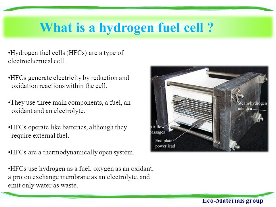 Eco-Materials group What is a hydrogen fuel cell ? Hydrogen fuel cells (HFCs) are a type of electrochemical cell. HFCs generate electricity by reducti
