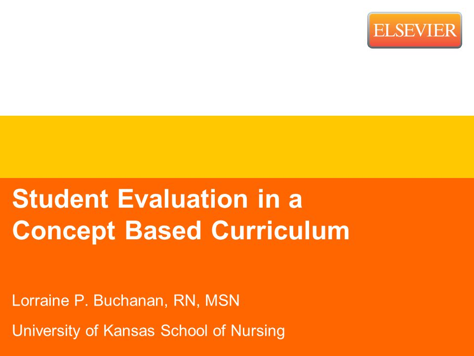 Student Evaluation in a Concept Based Curriculum Lorraine P. Buchanan, RN, MSN University of Kansas School of Nursing