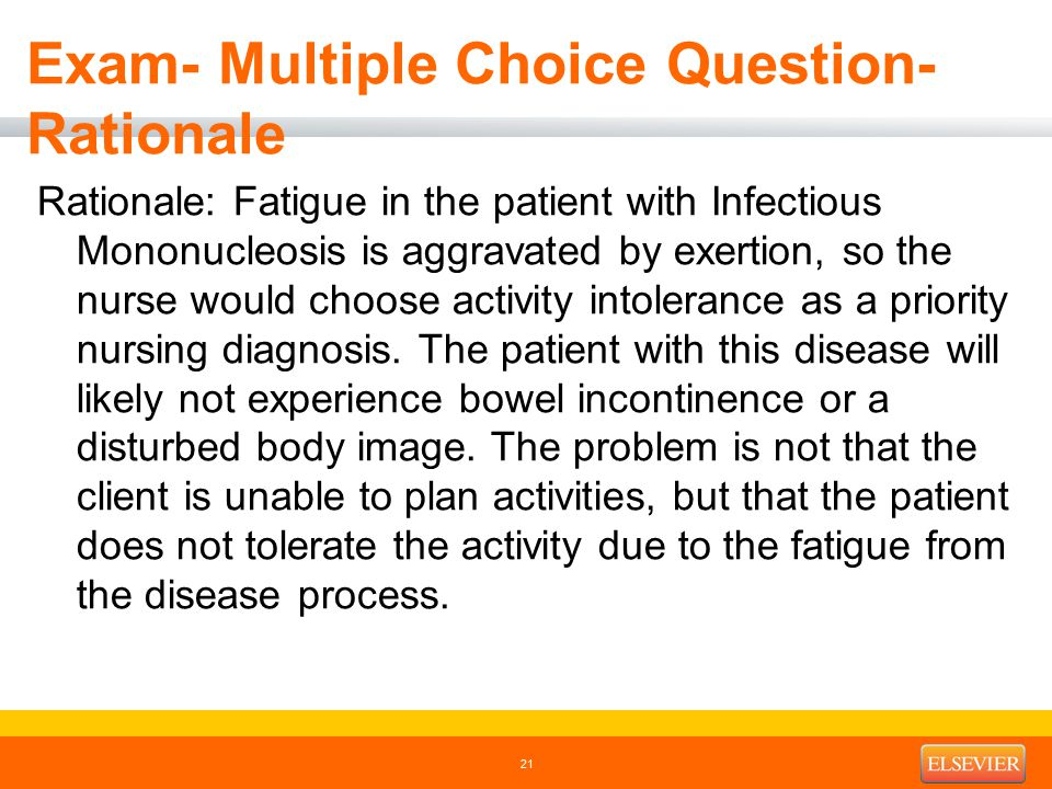 Exam- Multiple Choice Question- Rationale Rationale: Fatigue in the patient with Infectious Mononucleosis is aggravated by exertion, so the nurse would choose activity intolerance as a priority nursing diagnosis.