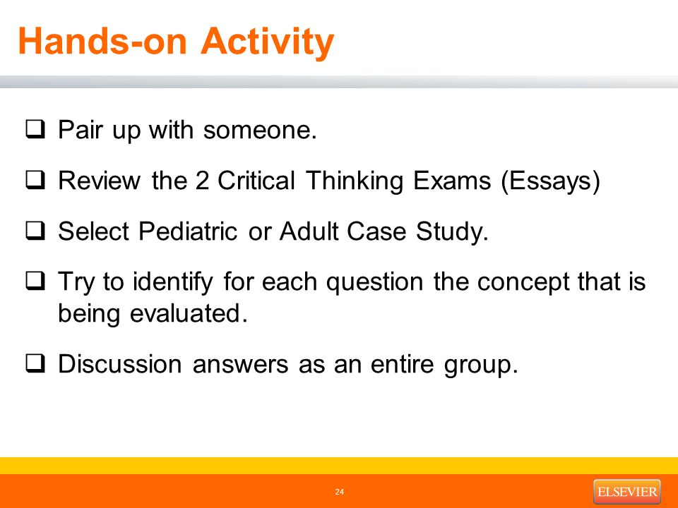 Hands-on Activity  Pair up with someone.  Review the 2 Critical Thinking Exams (Essays)  Select Pediatric or Adult Case Study.  Try to identify fo