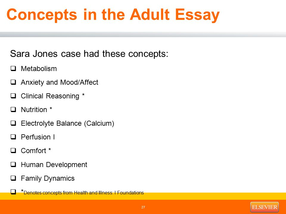 Concepts in the Adult Essay Sara Jones case had these concepts:  Metabolism  Anxiety and Mood/Affect  Clinical Reasoning *  Nutrition *  Electrolyte Balance (Calcium)  Perfusion I  Comfort *  Human Development  Family Dynamics  * Denotes concepts from Health and Illness: I Foundations 27