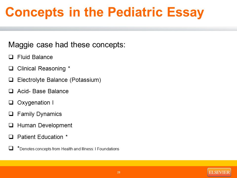 Concepts in the Pediatric Essay Maggie case had these concepts:  Fluid Balance  Clinical Reasoning *  Electrolyte Balance (Potassium)  Acid- Base Balance  Oxygenation I  Family Dynamics  Human Development  Patient Education *  * Denotes concepts from Health and Illness: I Foundations 28