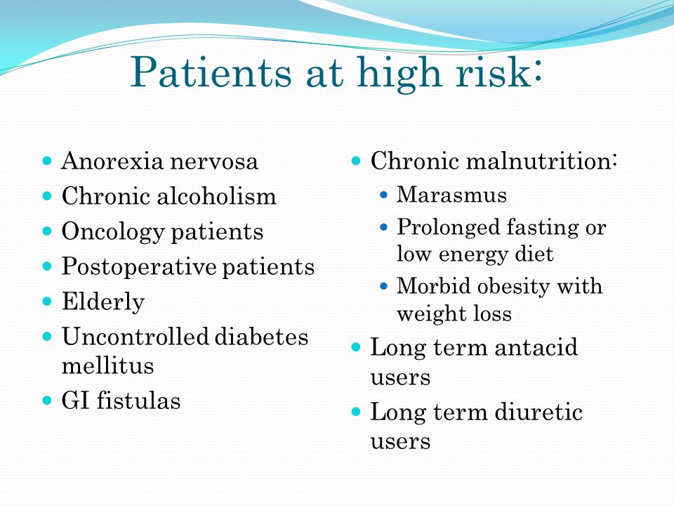 Patients at high risk: Anorexia nervosa Chronic alcoholism Oncology patients Postoperative patients Elderly Uncontrolled diabetes mellitus GI fistulas