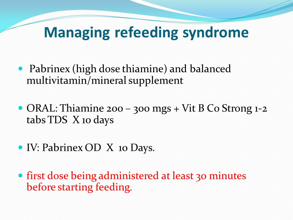Managing refeeding syndrome Pabrinex (high dose thiamine) and balanced multivitamin/mineral supplement ORAL: Thiamine 200 – 300 mgs + Vit B Co Strong