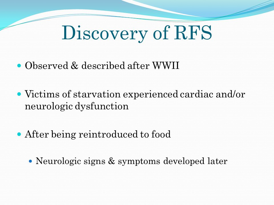 Discovery of RFS Observed & described after WWII Victims of starvation experienced cardiac and/or neurologic dysfunction After being reintroduced to f