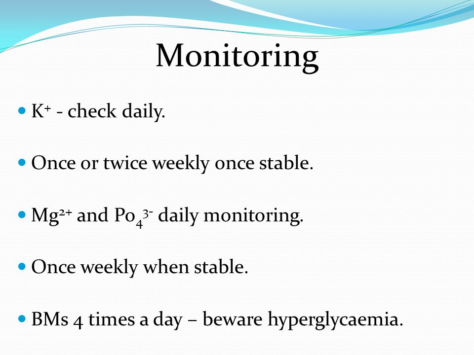 Monitoring K + - check daily. Once or twice weekly once stable. Mg 2+ and Po 4 3- daily monitoring. Once weekly when stable. BMs 4 times a day – bewar