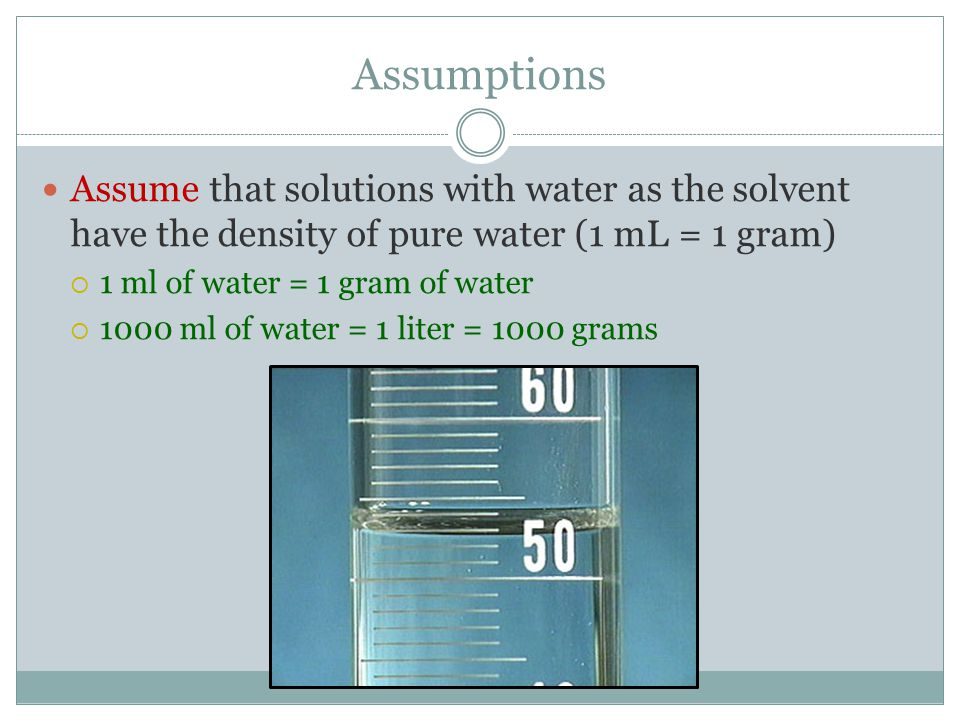 Assumptions Assume that solutions with water as the solvent have the density of pure water (1 mL = 1 gram)  1 ml of water = 1 gram of water  1000 ml