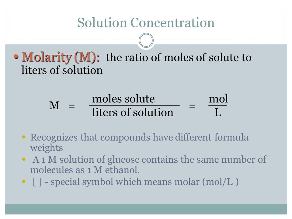 Solution Concentration Molarity (M): Molarity (M): the ratio of moles of solute to liters of solution Recognizes that compounds have different formula