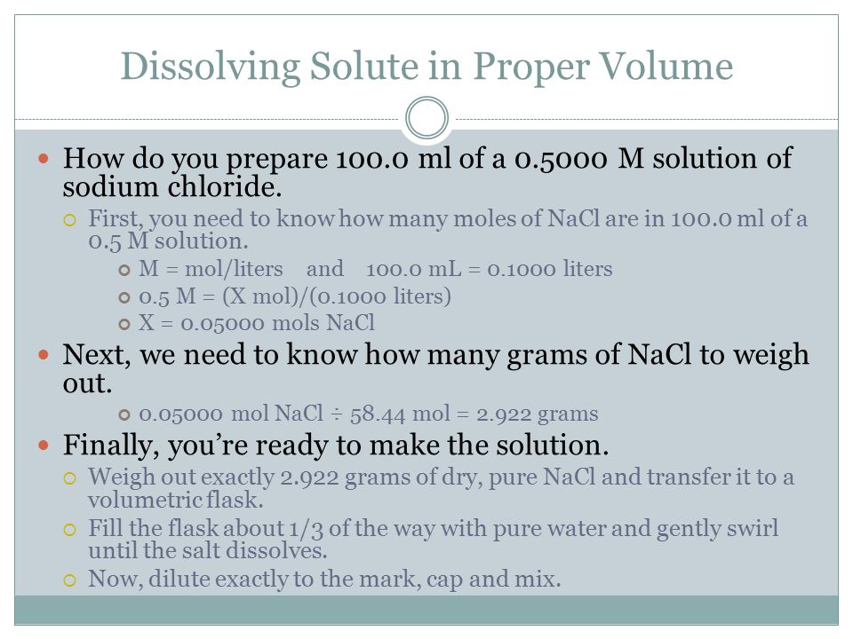 Dissolving Solute in Proper Volume How do you prepare 100.0 ml of a 0.5000 M solution of sodium chloride.  First, you need to know how many moles of