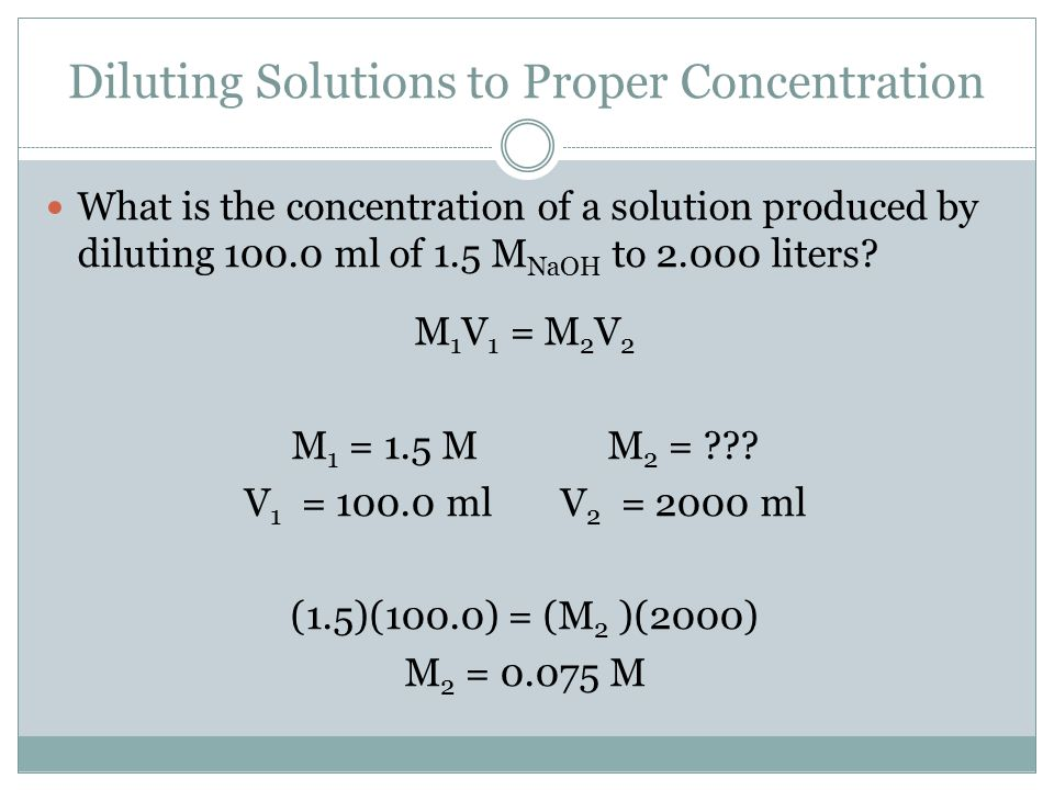 Diluting Solutions to Proper Concentration What is the concentration of a solution produced by diluting 100.0 ml of 1.5 M NaOH to 2.000 liters? M 1 V