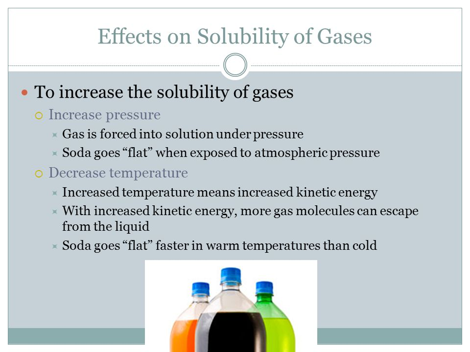 "Effects on Solubility of Gases To increase the solubility of gases  Increase pressure  Gas is forced into solution under pressure  Soda goes ""flat"""