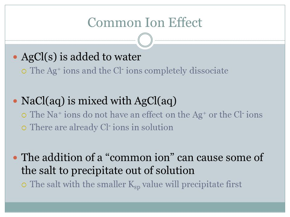 Common Ion Effect AgCl(s) is added to water  The Ag + ions and the Cl - ions completely dissociate NaCl(aq) is mixed with AgCl(aq)  The Na + ions do