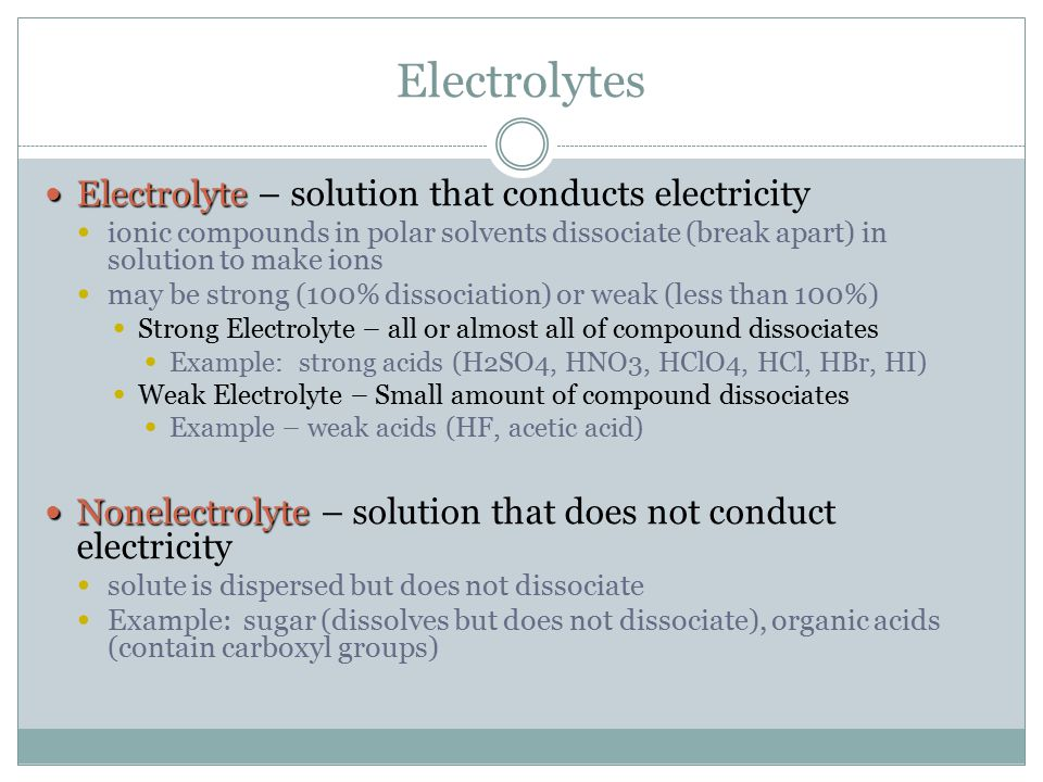 Electrolytes Electrolyte Electrolyte – solution that conducts electricity ionic compounds in polar solvents dissociate (break apart) in solution to ma