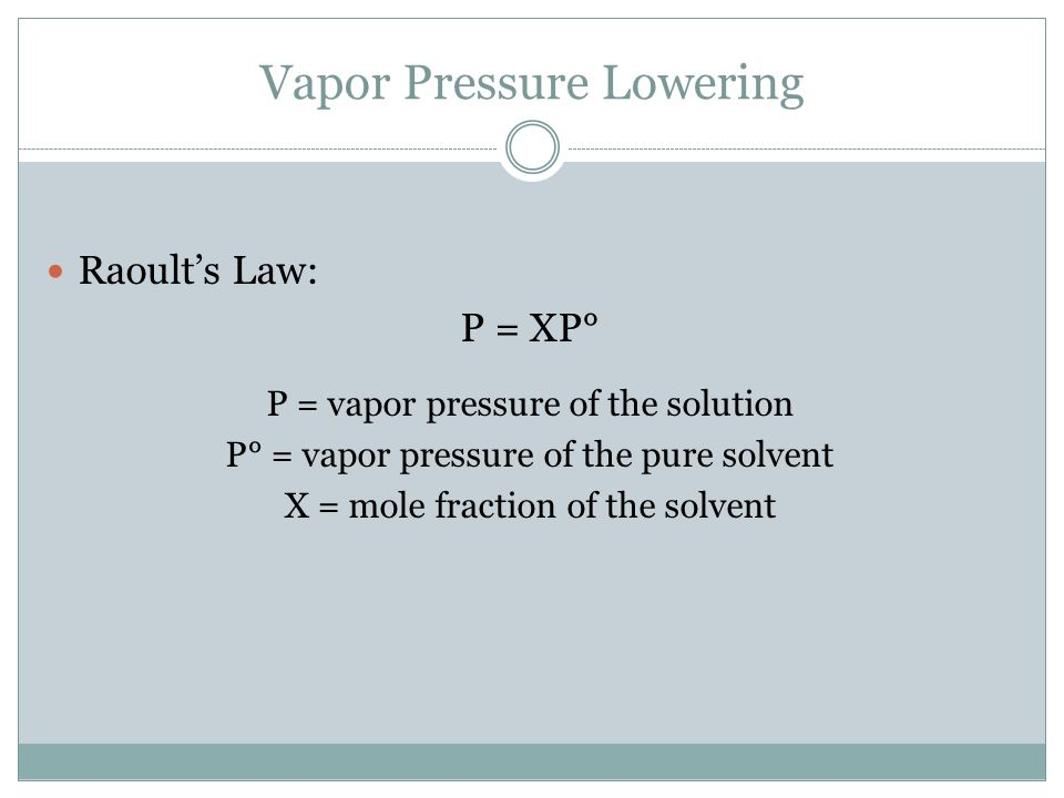 Vapor Pressure Lowering Raoult's Law: P = XP° P = vapor pressure of the solution P° = vapor pressure of the pure solvent X = mole fraction of the solv