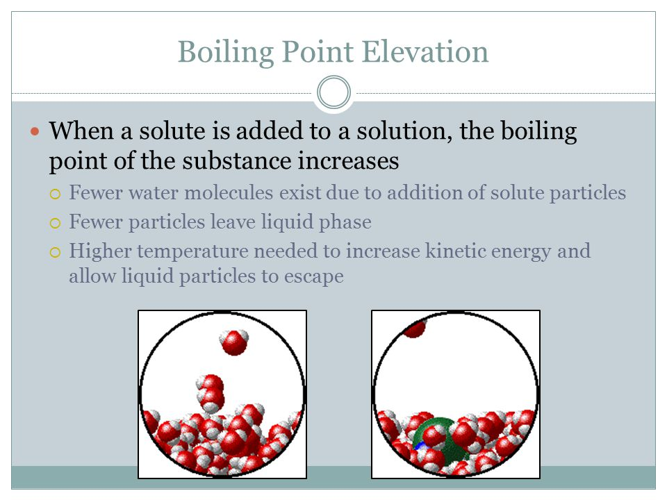 Boiling Point Elevation When a solute is added to a solution, the boiling point of the substance increases  Fewer water molecules exist due to additi