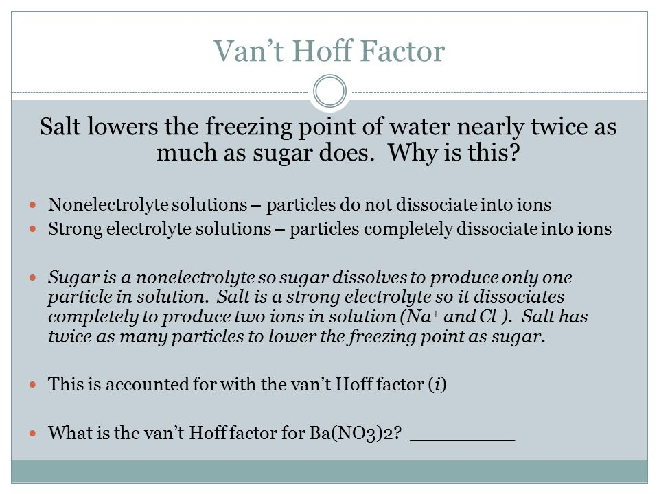 Van't Hoff Factor Salt lowers the freezing point of water nearly twice as much as sugar does. Why is this? Nonelectrolyte solutions – particles do not