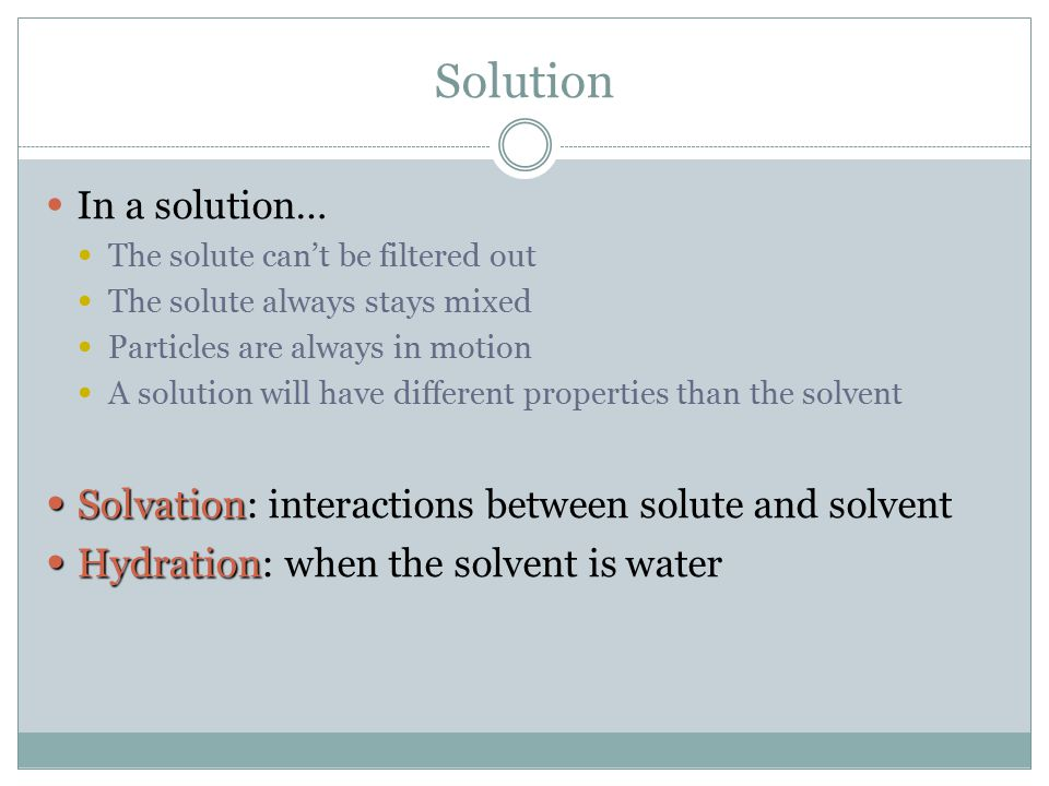 Solution In a solution… The solute can't be filtered out The solute always stays mixed Particles are always in motion A solution will have different p