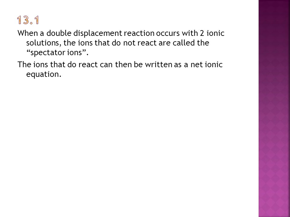 When a double displacement reaction occurs with 2 ionic solutions, the ions that do not react are called the spectator ions .