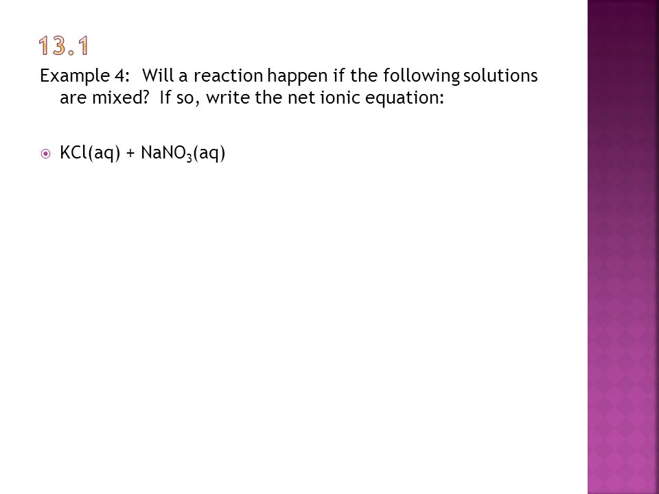 Example 4: Will a reaction happen if the following solutions are mixed? If so, write the net ionic equation:  KCl(aq) + NaNO 3 (aq)