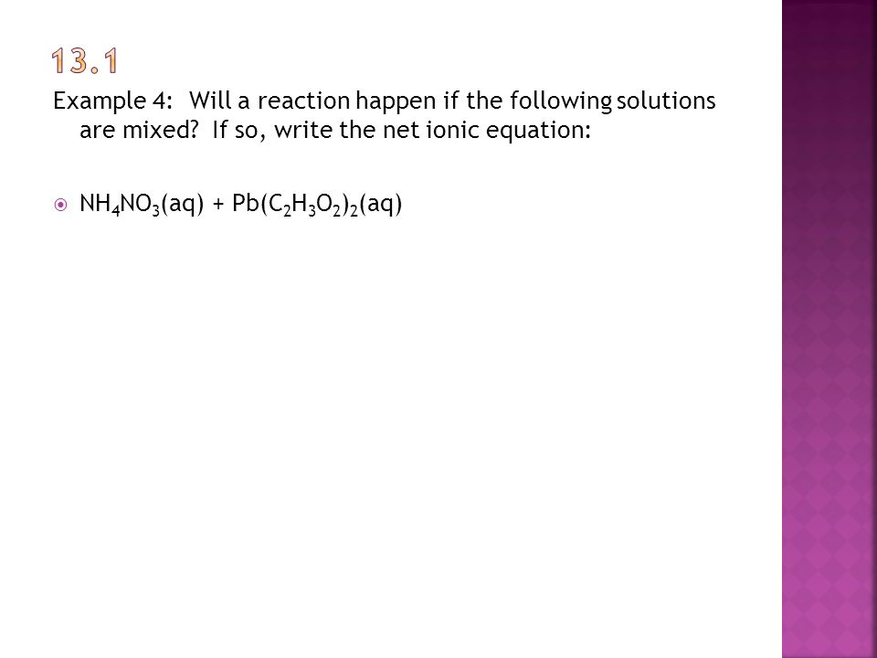 Example 4: Will a reaction happen if the following solutions are mixed? If so, write the net ionic equation:  NH 4 NO 3 (aq) + Pb(C 2 H 3 O 2 ) 2 (aq