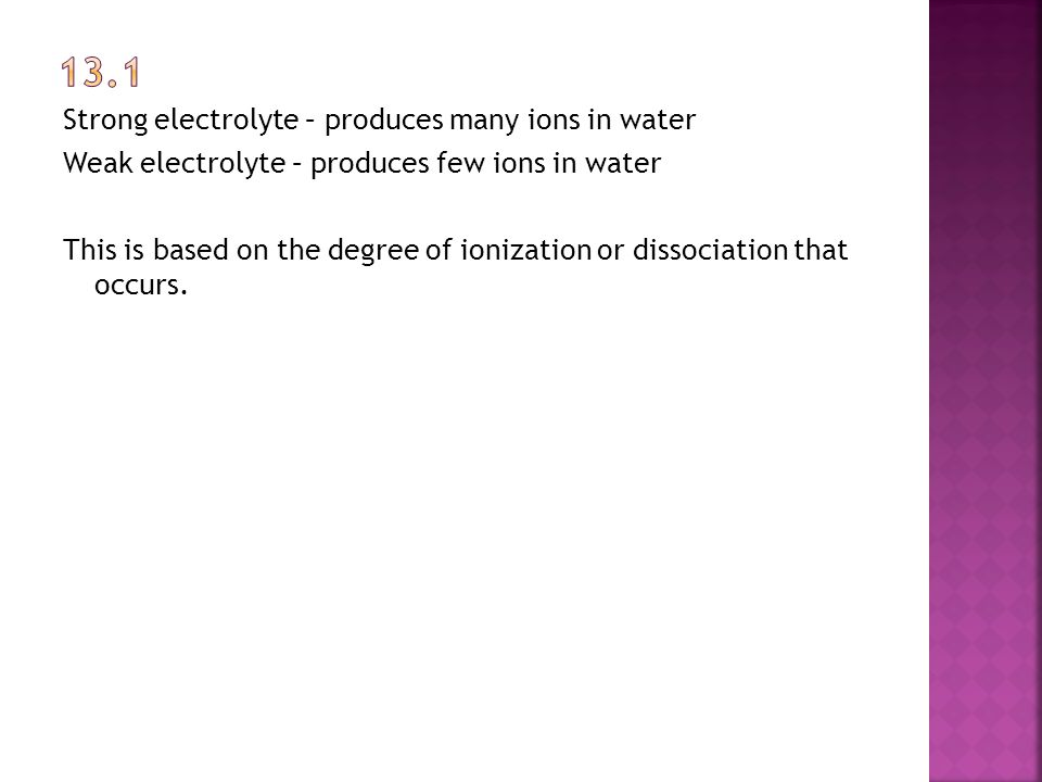 Strong electrolyte – produces many ions in water Weak electrolyte – produces few ions in water This is based on the degree of ionization or dissociati