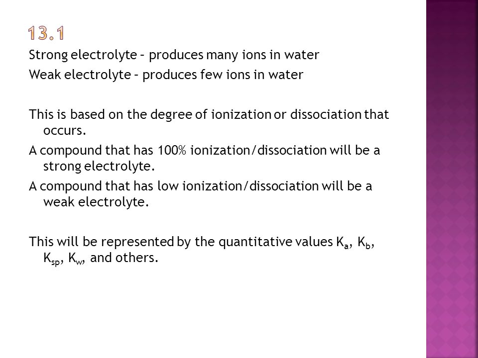 Strong electrolyte – produces many ions in water Weak electrolyte – produces few ions in water This is based on the degree of ionization or dissociation that occurs.