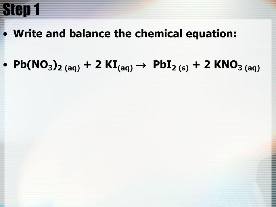 Step 1 Write and balance the chemical equation: Pb(NO 3 ) 2 (aq) + 2 KI (aq)  PbI 2 (s) + 2 KNO 3 (aq)