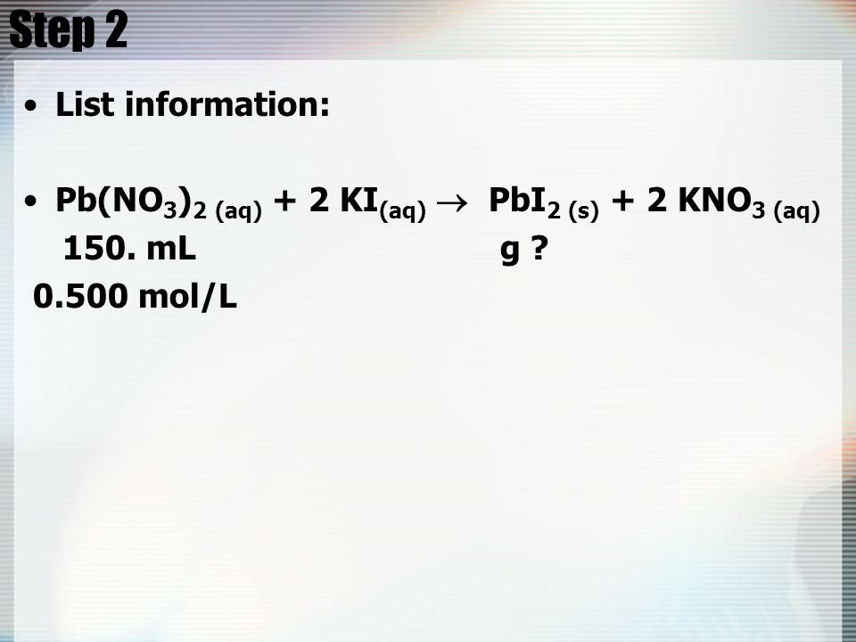 Step 2 List information: Pb(NO 3 ) 2 (aq) + 2 KI (aq)  PbI 2 (s) + 2 KNO 3 (aq) 150.