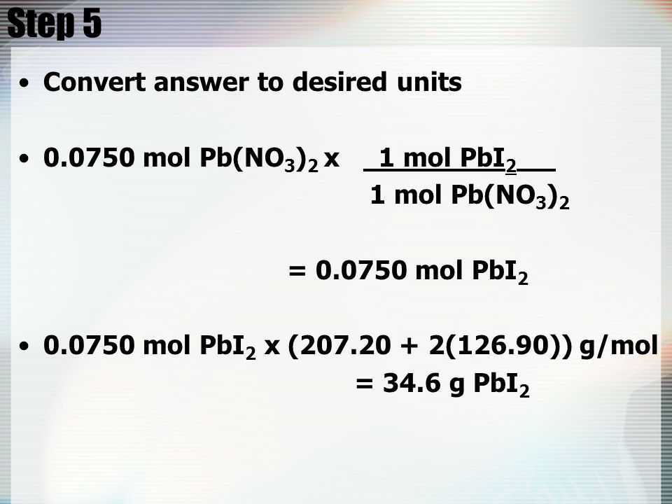 Step 5 Convert answer to desired units 0.0750 mol Pb(NO 3 ) 2 x 1 mol PbI 2 1 mol Pb(NO 3 ) 2 = 0.0750 mol PbI 2 0.0750 mol PbI 2 x (207.20 + 2(126.90