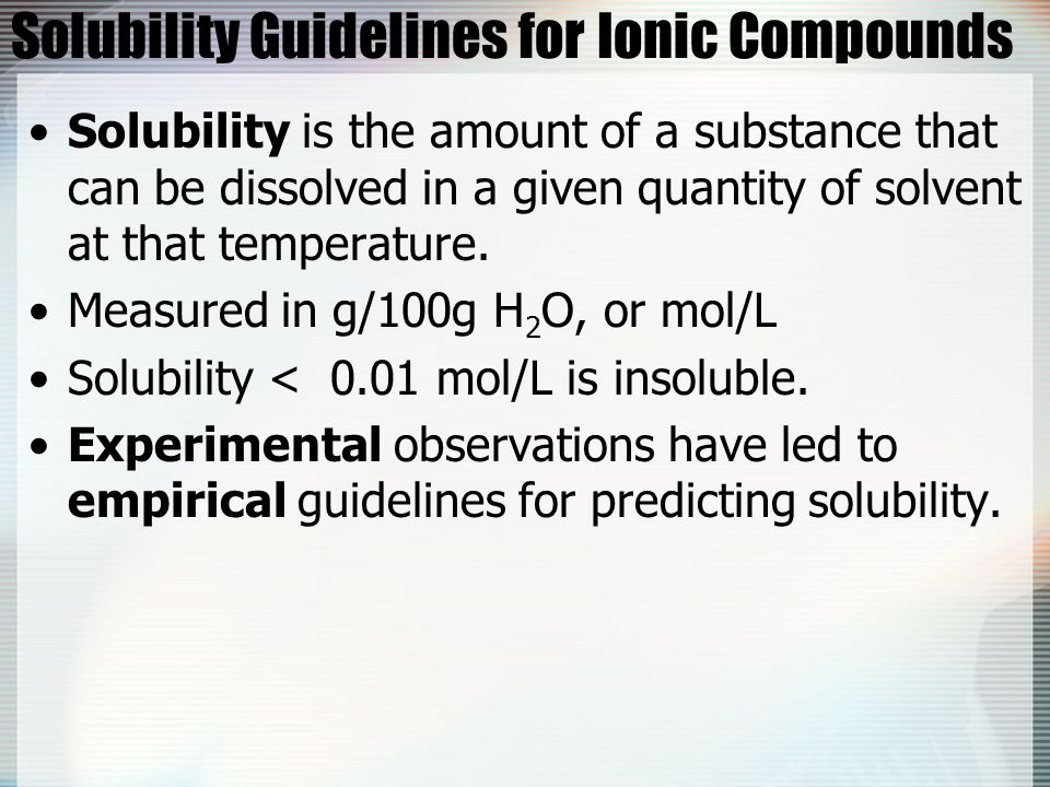Solubility Guidelines for Ionic Compounds Solubility is the amount of a substance that can be dissolved in a given quantity of solvent at that tempera