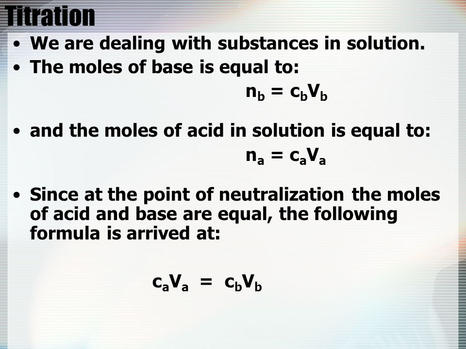 Titration We are dealing with substances in solution. The moles of base is equal to: n b = c b V b and the moles of acid in solution is equal to: n a