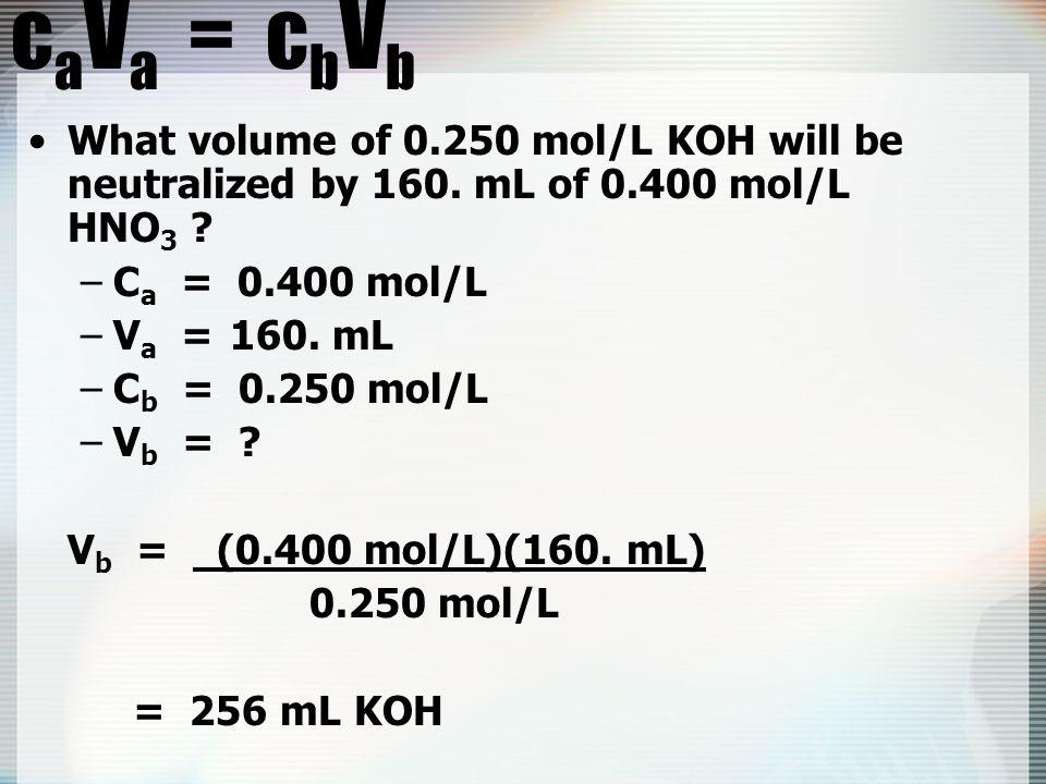 c a V a = c b V b What volume of 0.250 mol/L KOH will be neutralized by 160.